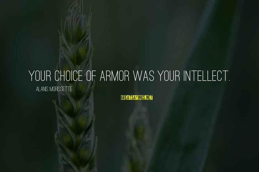 Morissette Sayings By Alanis Morissette: Your choice of armor was your intellect.