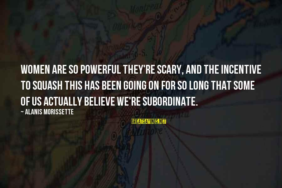 Morissette Sayings By Alanis Morissette: Women are so powerful they're scary, and the incentive to squash this has been going
