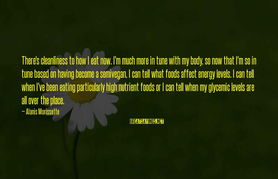 Morissette Sayings By Alanis Morissette: There's cleanliness to how I eat now. I'm much more in tune with my body,