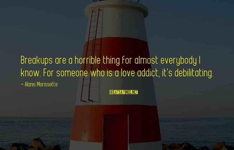 Morissette Sayings By Alanis Morissette: Breakups are a horrible thing for almost everybody I know. For someone who is a