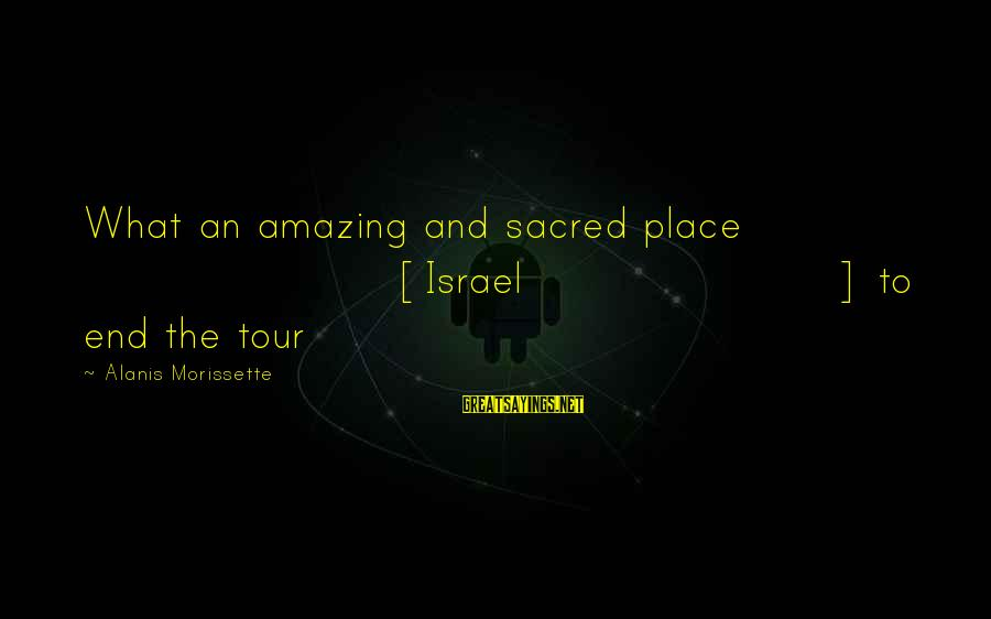 Morissette Sayings By Alanis Morissette: What an amazing and sacred place [Israel] to end the tour