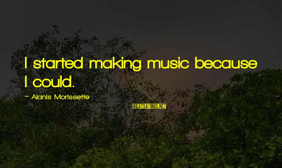 Morissette Sayings By Alanis Morissette: I started making music because I could.