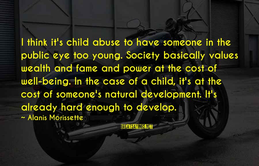 Morissette Sayings By Alanis Morissette: I think it's child abuse to have someone in the public eye too young. Society