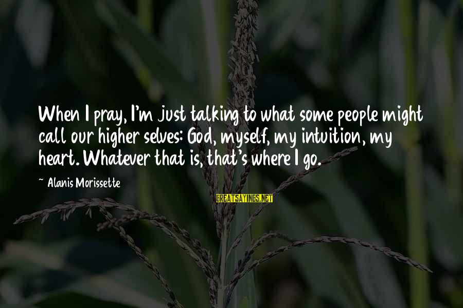 Morissette Sayings By Alanis Morissette: When I pray, I'm just talking to what some people might call our higher selves: