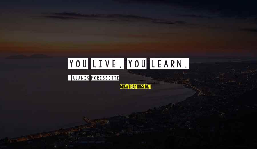 Morissette Sayings By Alanis Morissette: You live, you learn.