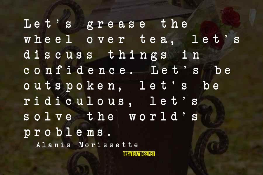 Morissette Sayings By Alanis Morissette: Let's grease the wheel over tea, let's discuss things in confidence. Let's be outspoken, let's