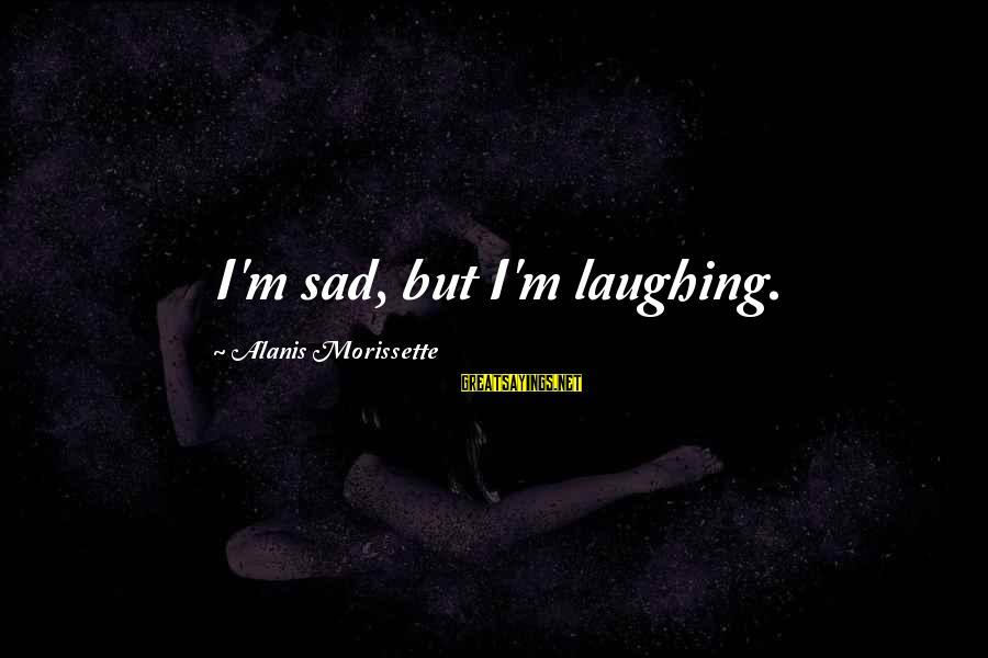 Morissette Sayings By Alanis Morissette: I'm sad, but I'm laughing.