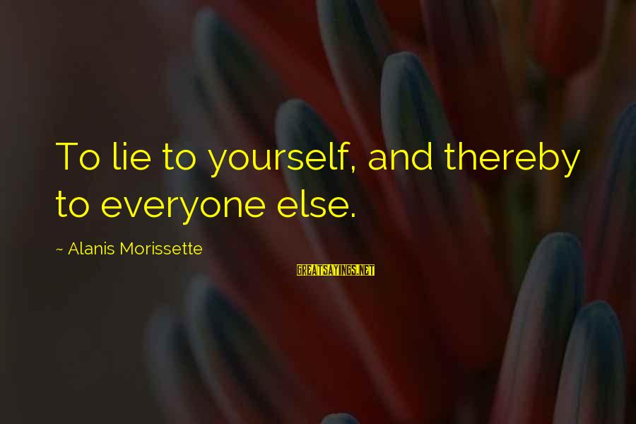 Morissette Sayings By Alanis Morissette: To lie to yourself, and thereby to everyone else.