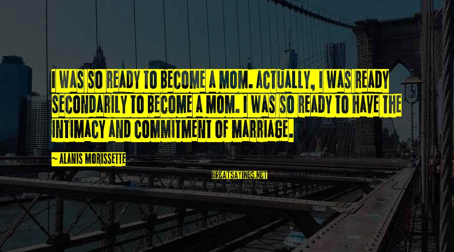 Morissette Sayings By Alanis Morissette: I was so ready to become a mom. Actually, I was ready secondarily to become