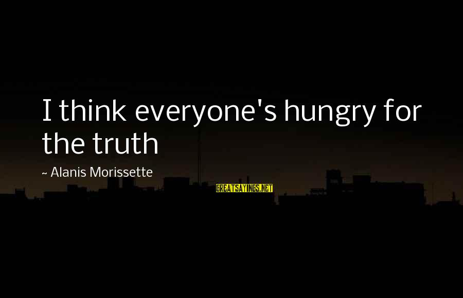 Morissette Sayings By Alanis Morissette: I think everyone's hungry for the truth