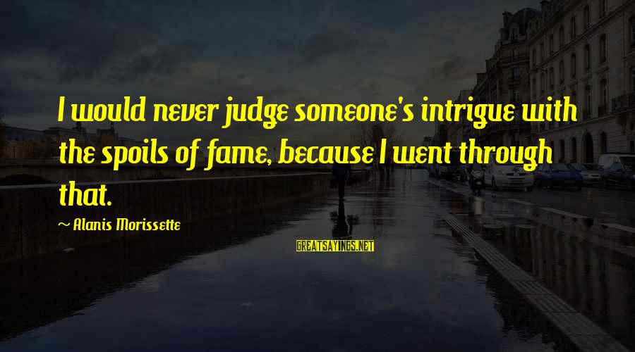 Morissette Sayings By Alanis Morissette: I would never judge someone's intrigue with the spoils of fame, because I went through