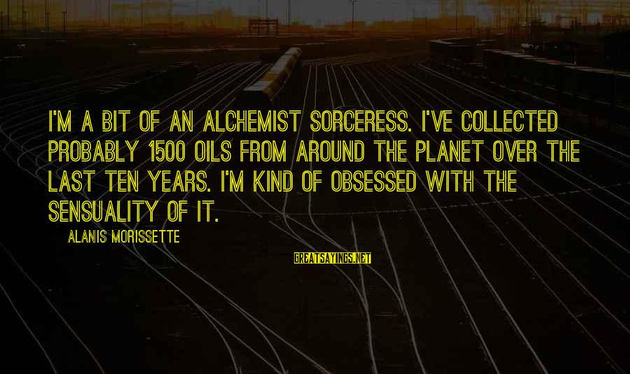 Morissette Sayings By Alanis Morissette: I'm a bit of an alchemist sorceress. I've collected probably 1500 oils from around the