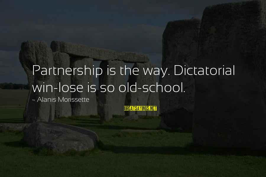 Morissette Sayings By Alanis Morissette: Partnership is the way. Dictatorial win-lose is so old-school.