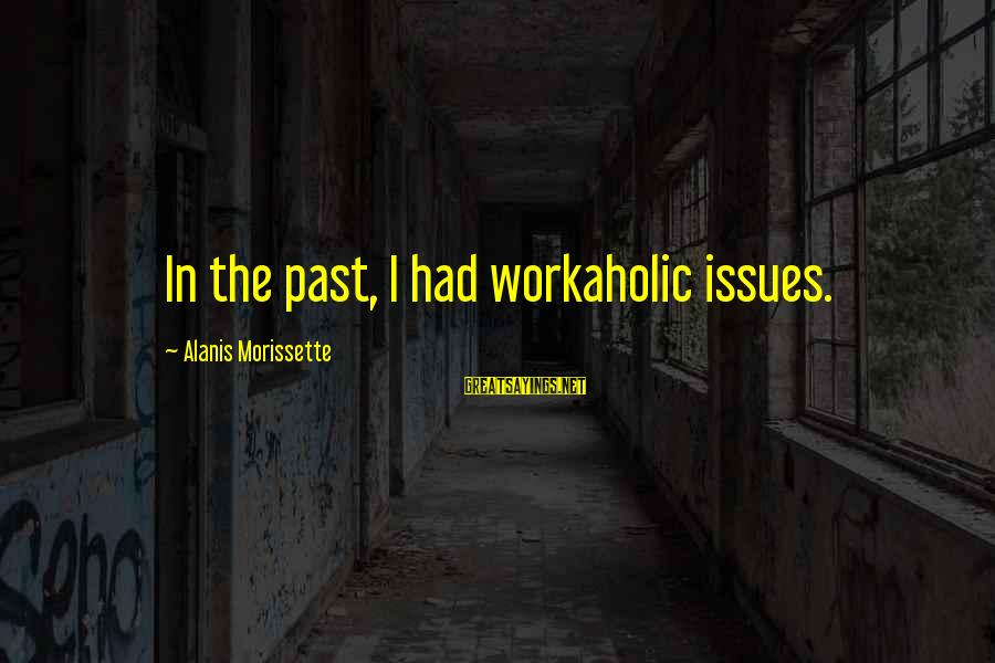 Morissette Sayings By Alanis Morissette: In the past, I had workaholic issues.