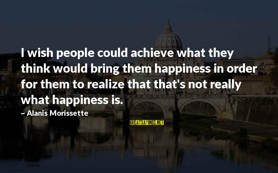 Morissette Sayings By Alanis Morissette: I wish people could achieve what they think would bring them happiness in order for