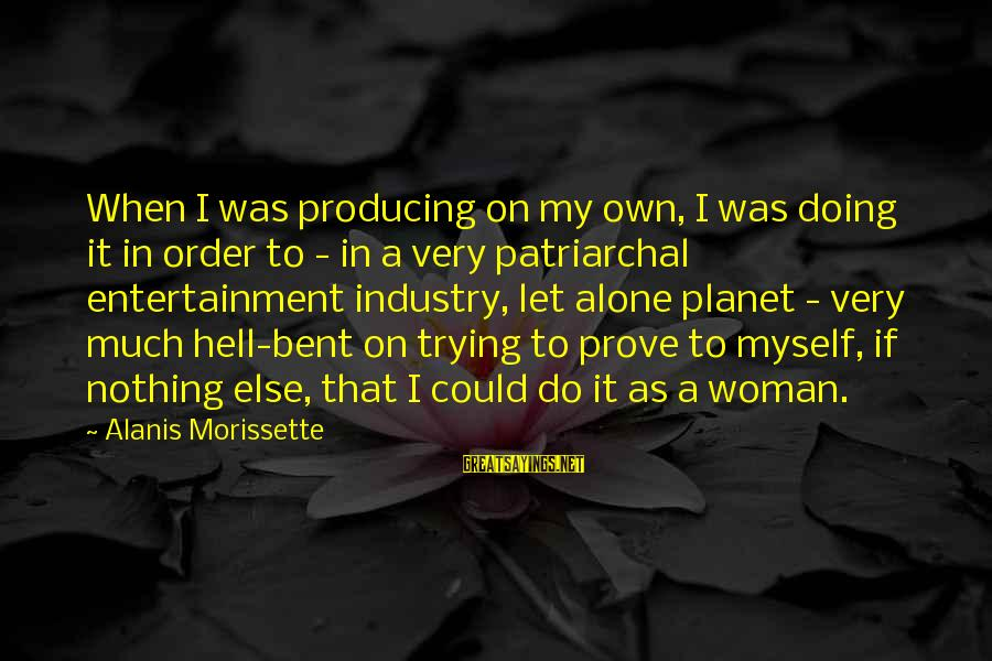 Morissette Sayings By Alanis Morissette: When I was producing on my own, I was doing it in order to -