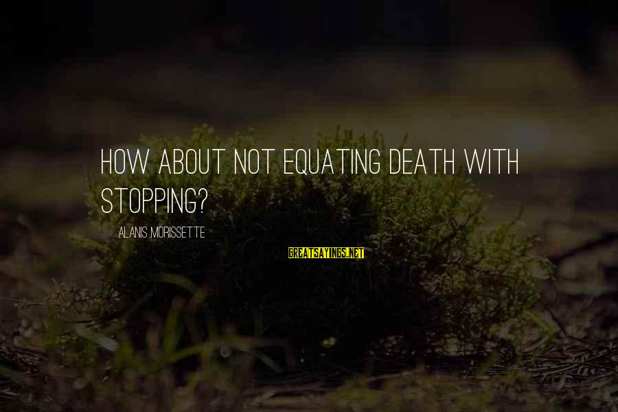 Morissette Sayings By Alanis Morissette: How about not equating death with stopping?