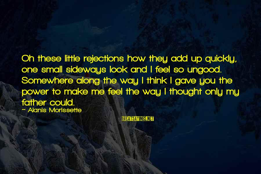 Morissette Sayings By Alanis Morissette: Oh these little rejections how they add up quickly, one small sideways look and I