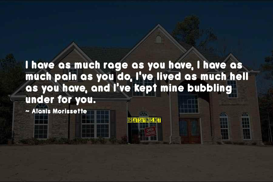 Morissette Sayings By Alanis Morissette: I have as much rage as you have, I have as much pain as you