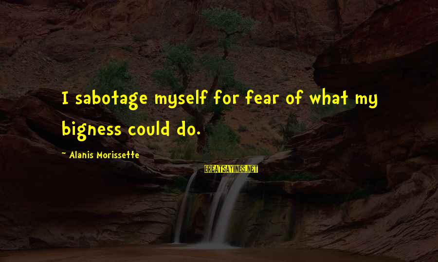 Morissette Sayings By Alanis Morissette: I sabotage myself for fear of what my bigness could do.
