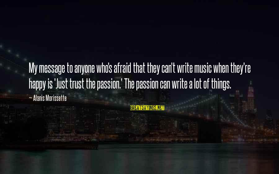 Morissette Sayings By Alanis Morissette: My message to anyone who's afraid that they can't write music when they're happy is