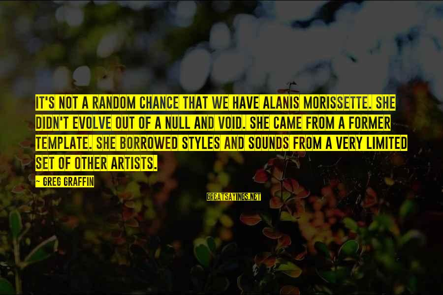 Morissette Sayings By Greg Graffin: It's not a random chance that we have Alanis Morissette. She didn't evolve out of