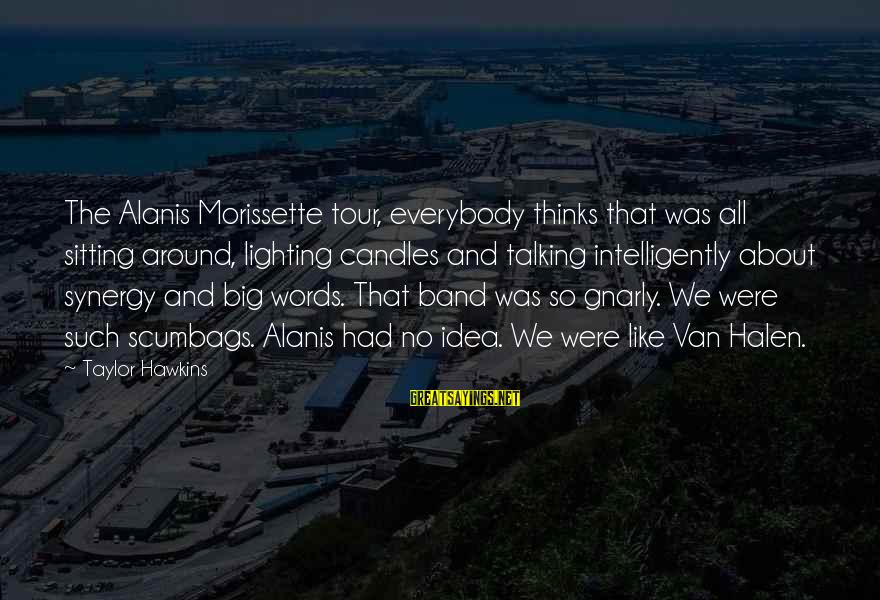 Morissette Sayings By Taylor Hawkins: The Alanis Morissette tour, everybody thinks that was all sitting around, lighting candles and talking