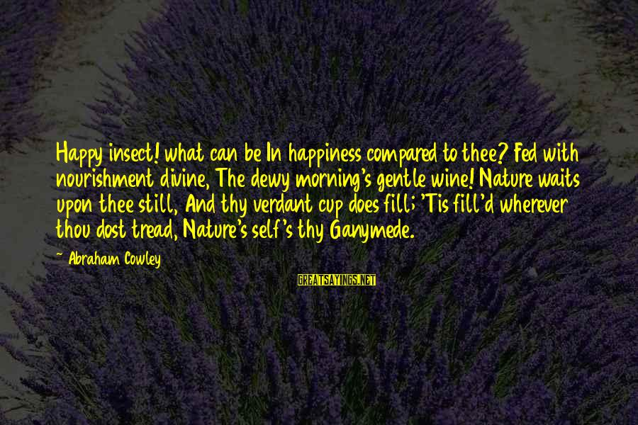 Morning And Nature Sayings By Abraham Cowley: Happy insect! what can be In happiness compared to thee? Fed with nourishment divine, The