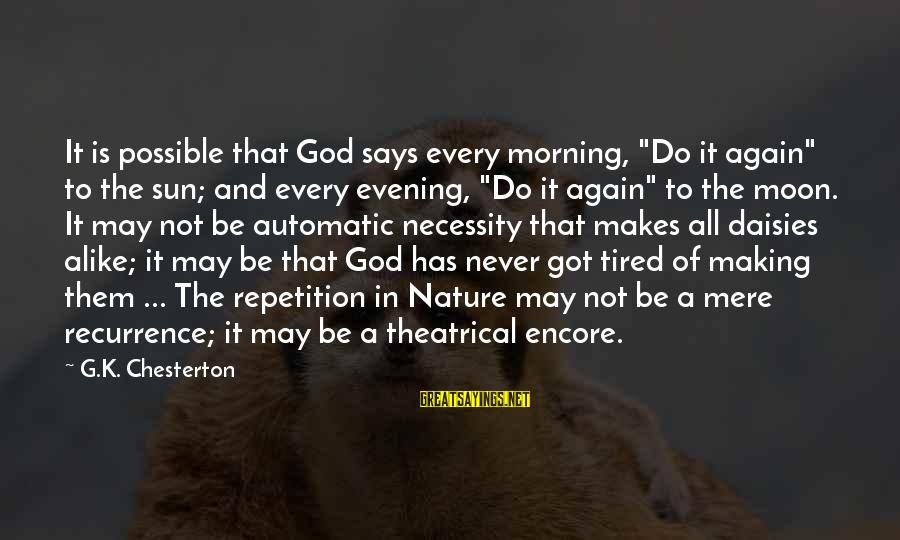 "Morning And Nature Sayings By G.K. Chesterton: It is possible that God says every morning, ""Do it again"" to the sun; and"