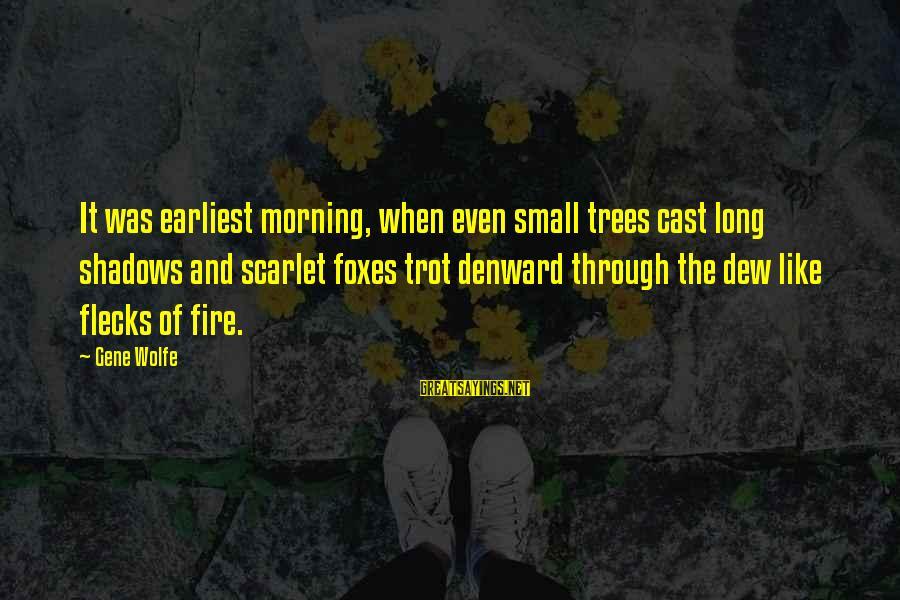 Morning And Nature Sayings By Gene Wolfe: It was earliest morning, when even small trees cast long shadows and scarlet foxes trot