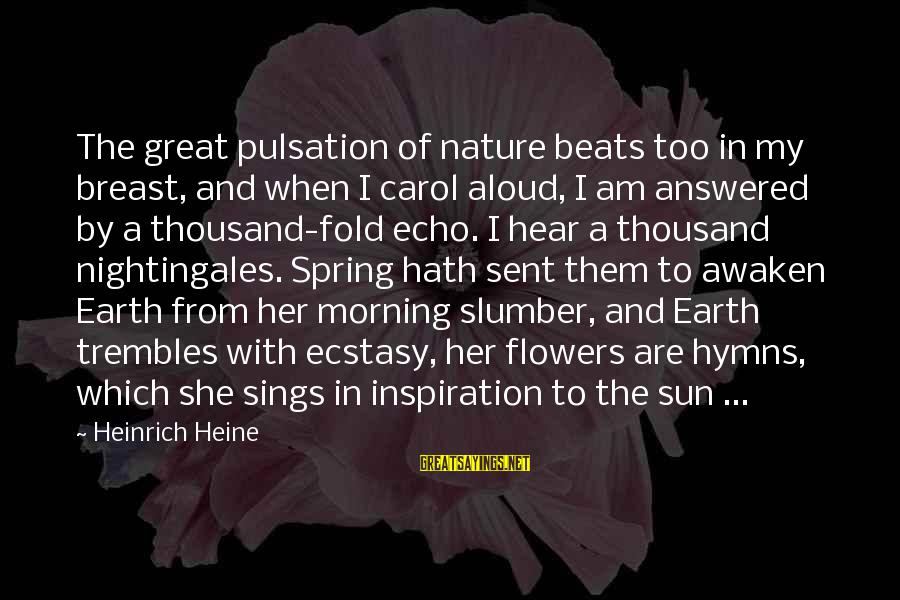Morning And Nature Sayings By Heinrich Heine: The great pulsation of nature beats too in my breast, and when I carol aloud,