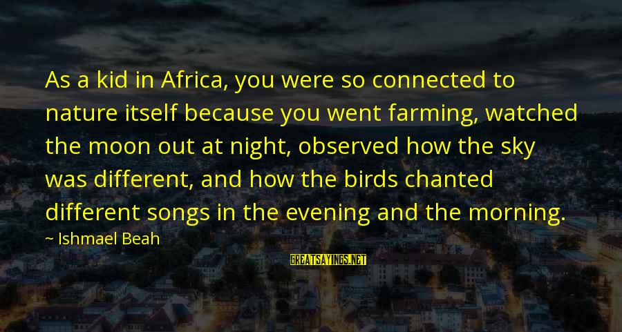 Morning And Nature Sayings By Ishmael Beah: As a kid in Africa, you were so connected to nature itself because you went