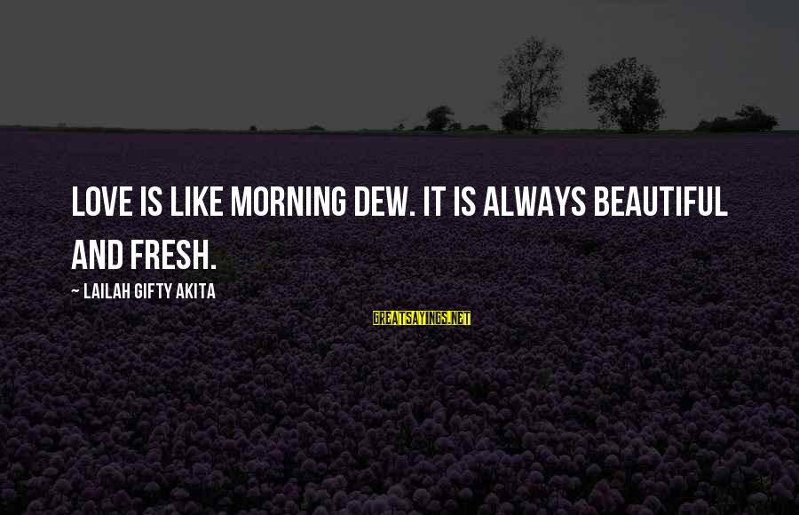 Morning And Nature Sayings By Lailah Gifty Akita: Love is like morning dew. It is always beautiful and fresh.