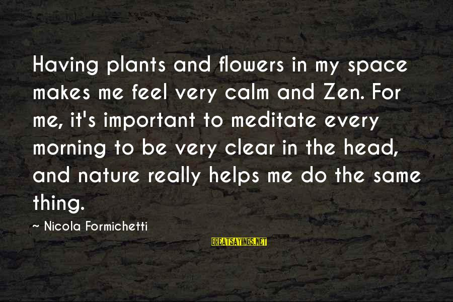 Morning And Nature Sayings By Nicola Formichetti: Having plants and flowers in my space makes me feel very calm and Zen. For