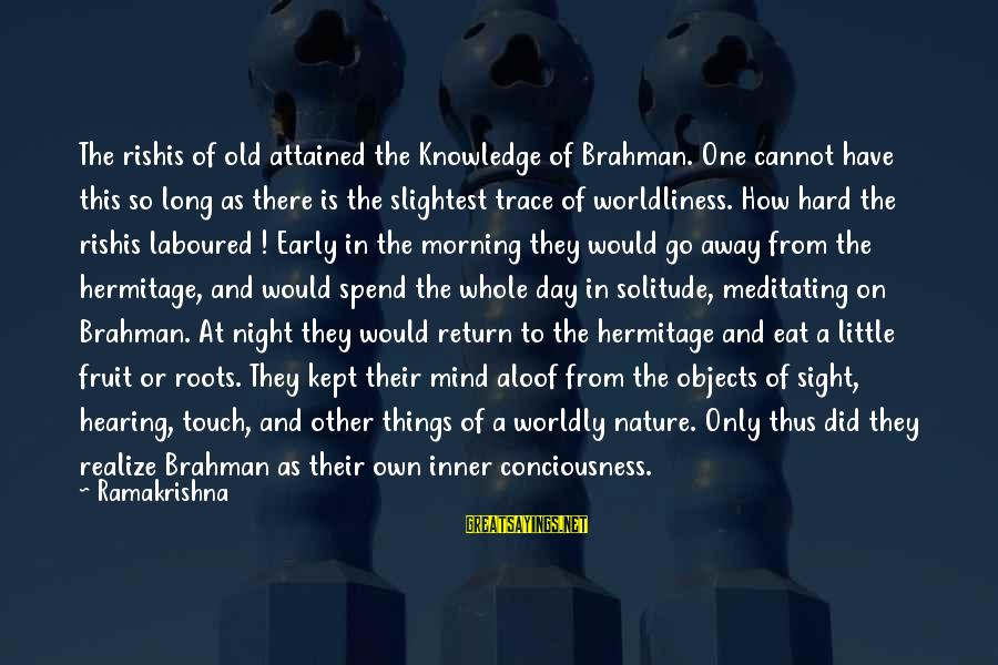 Morning And Nature Sayings By Ramakrishna: The rishis of old attained the Knowledge of Brahman. One cannot have this so long