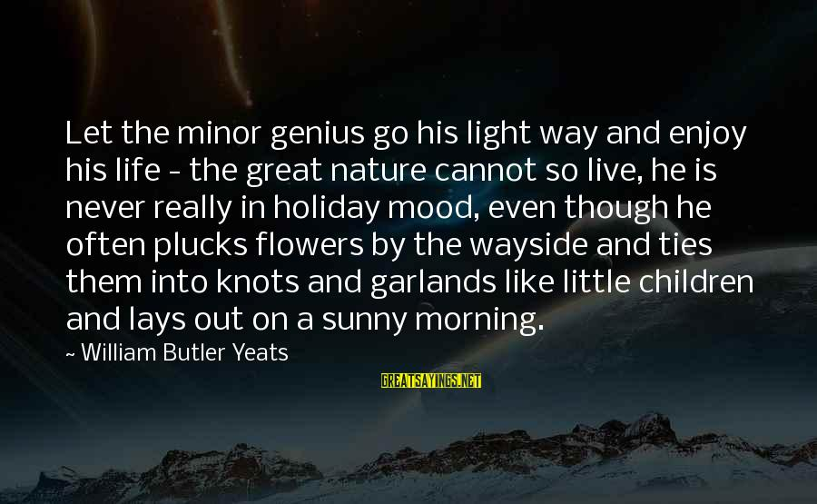 Morning And Nature Sayings By William Butler Yeats: Let the minor genius go his light way and enjoy his life - the great
