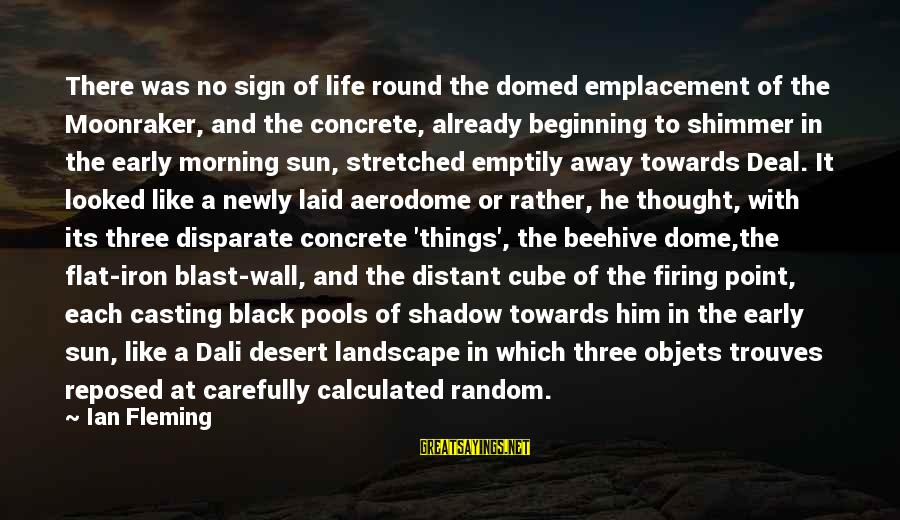 Morning Blast Sayings By Ian Fleming: There was no sign of life round the domed emplacement of the Moonraker, and the