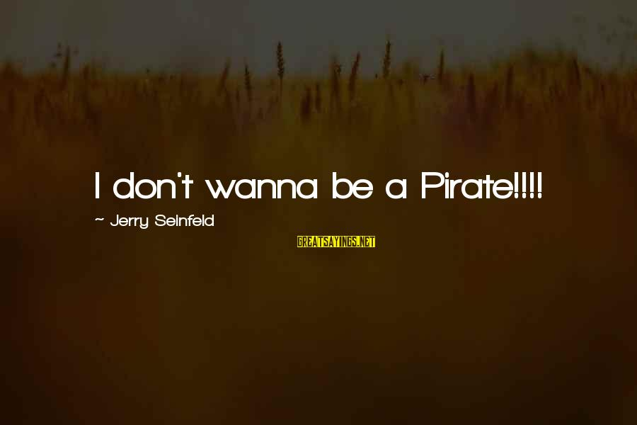 Morning Blast Sayings By Jerry Seinfeld: I don't wanna be a Pirate!!!!
