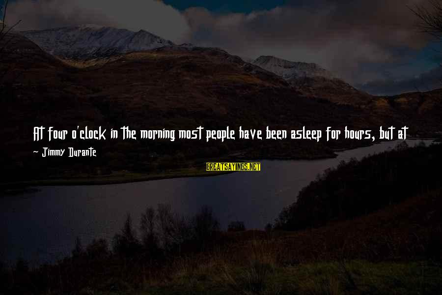 Morning Blast Sayings By Jimmy Durante: At four o'clock in the morning most people have been asleep for hours, but at