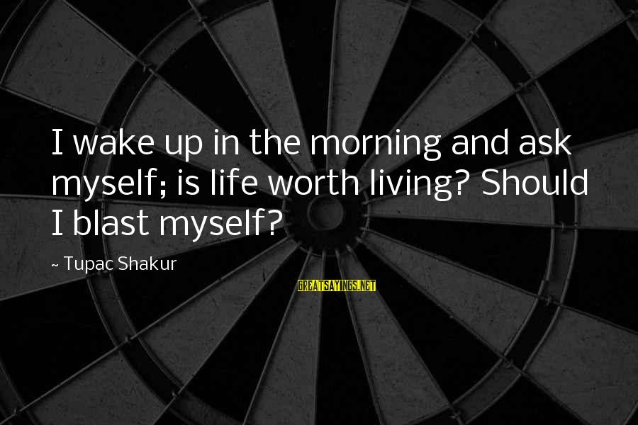 Morning Blast Sayings By Tupac Shakur: I wake up in the morning and ask myself; is life worth living? Should I