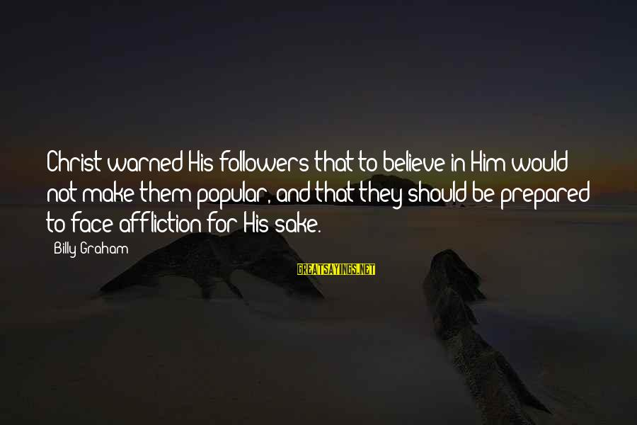 Morning Bless Sayings By Billy Graham: Christ warned His followers that to believe in Him would not make them popular, and