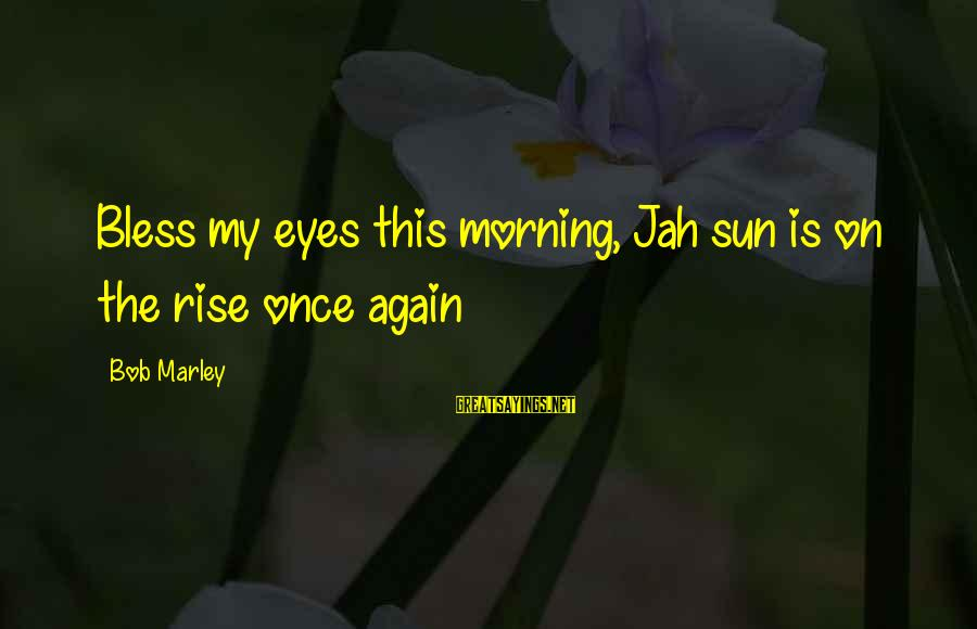 Morning Bless Sayings By Bob Marley: Bless my eyes this morning, Jah sun is on the rise once again