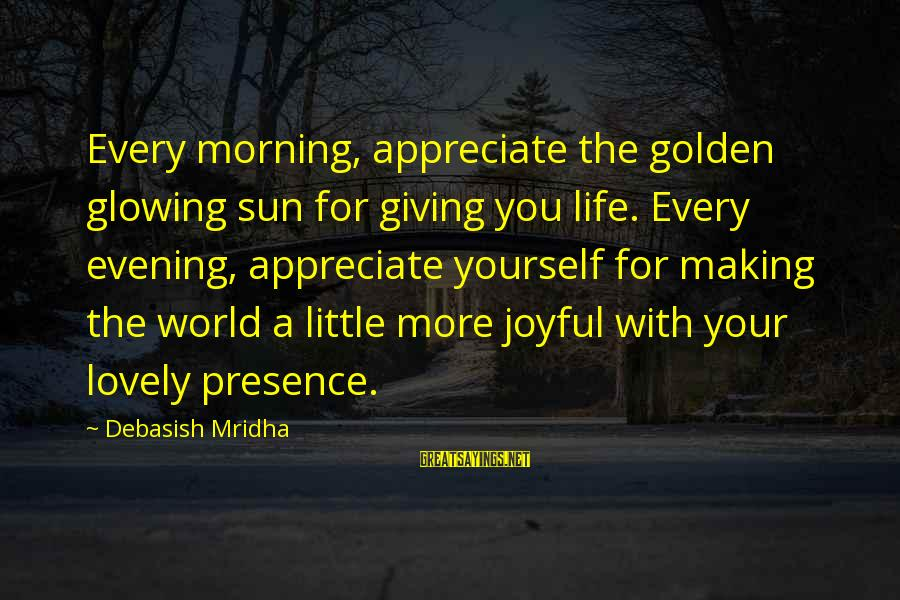 Morning Lovely Sayings By Debasish Mridha: Every morning, appreciate the golden glowing sun for giving you life. Every evening, appreciate yourself