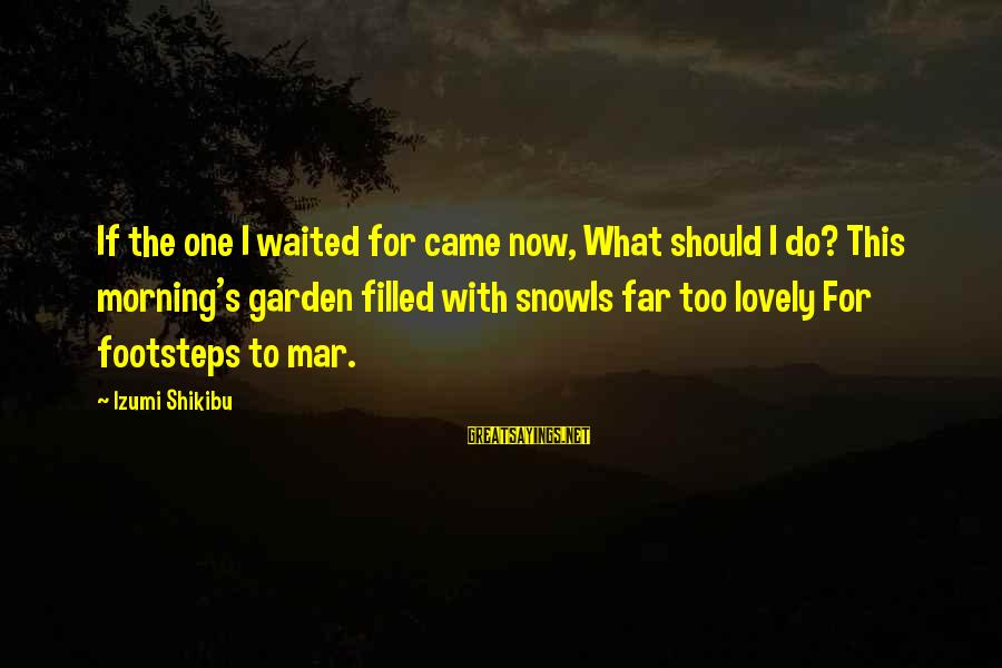 Morning Lovely Sayings By Izumi Shikibu: If the one I waited for came now, What should I do? This morning's garden