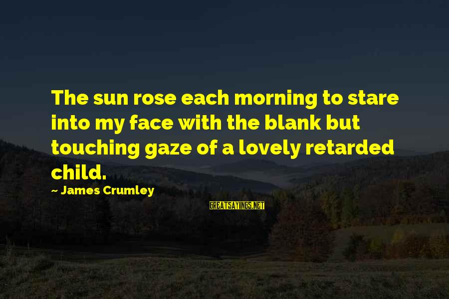 Morning Lovely Sayings By James Crumley: The sun rose each morning to stare into my face with the blank but touching