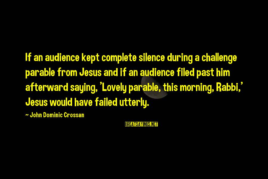Morning Lovely Sayings By John Dominic Crossan: If an audience kept complete silence during a challenge parable from Jesus and if an