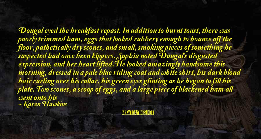 Morning Lovely Sayings By Karen Hawkins: Dougal eyed the breakfast repast. In addition to burnt toast, there was poorly trimmed ham,
