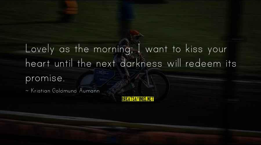 Morning Lovely Sayings By Kristian Goldmund Aumann: Lovely as the morning; I want to kiss your heart until the next darkness will