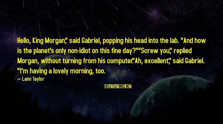 """Morning Lovely Sayings By Laini Taylor: Hello, King Morgan,"""" said Gabriel, popping his head into the lab. """"And how is the"""