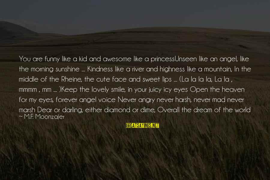 Morning Lovely Sayings By M.F. Moonzajer: You are funny like a kid and awesome like a princessUnseen like an angel, like